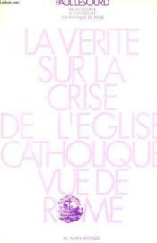 La Verite Sur La Crise De L'Eglise Catholique Vue De Rome - Couverture - Format classique