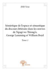 Sémiotique de l'espace et sémantique du discours littéraire dans les oeuvres de Ngugi Wa Thiong'o, George Lamming et William Boyd t.1 - Couverture - Format classique