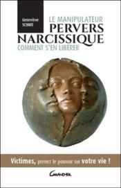 Le manipulateur pervers narcissique, comment s'en libérer ; victimes, prenez le pouvoir sur votre vie ! - Couverture - Format classique