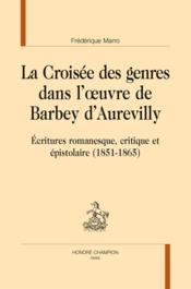La croisée des genres dans l'oeuvre de Barbey d'Aurevilly ; écritures romanesque, critique et épistolaire (1851-1865) - Couverture - Format classique