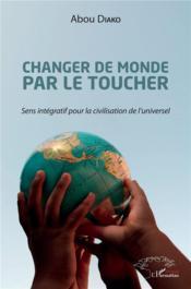 Changer de monde par le toucher ; sens intégratif pour la civilisation de l'universel - Couverture - Format classique