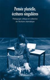 Pensée plurielle, écritures singulières ; pédagogie critique et collective de l'écriture dramatique - Couverture - Format classique