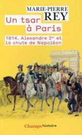 Un tsar à Paris ; 1814. Alexandre Ier et la chute de Napoléon - Couverture - Format classique