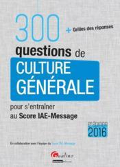 300 questions de culture générale pour s'entraîner au Score IAE-Message 2016 - Couverture - Format classique
