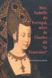Moi, ysabelle du portugal, mere de charles dit le temeraire - Couverture - Format classique