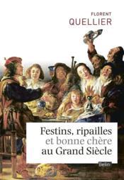 Festins, ripailles et bonne chère au Grand Siècle - Couverture - Format classique