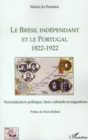 Le Brésil indépendant et le Portugal (1822-1922) ; normalisation politique, liens culturels et migrations - Couverture - Format classique