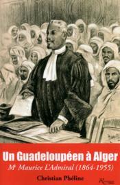 Un guadeloupéen à Alger ; Me Maurice l'Admiral (1864-1955) - Couverture - Format classique