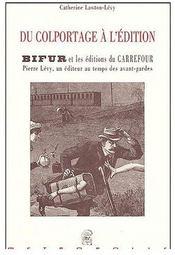 Du Colportage A L'Edition, Bifur Et Les Editions Du Carrefour, Pierre Levy, Un Editeur Au Temps Des - Couverture - Format classique