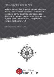 Arrêt de la cour des aides qui permet à Etienne Rey et à ses cautions de mettre à exécution la contrainte par lui décernée pour raison des droits de sol et deux deniers pour livre des bois adjugés pour l'ordinaire 1707 jusques et y compris l'ordinaire 1714 [Edition de 1721] - Couverture - Format classique