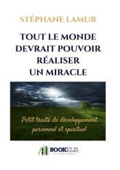 Tout le monde devrait pouvoir réaliser un miracle ; petit traité de développement personnel et spirituel - Couverture - Format classique