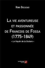 La vie aventureuse et passionnée de François de Fossa (1775-1849) ;