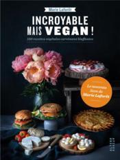 Incroyable mais vegan ! ; 100 recettes végétales carrément bluffantes - Couverture - Format classique