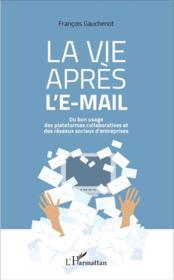 La vie apres l'e-mail ; du bon usages des plateformes collaboratives et des réseaux sociaux d'entreprises - Couverture - Format classique