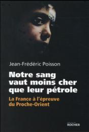 Notre sang vaut moins cher que leur pétrole ; la France à l'épreuve du Moyen-Orient - Couverture - Format classique