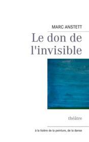 Le don de l'invisible ; théâtre ; à la lisière de la peinture, de la danse - Couverture - Format classique