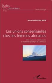 Les unions consensuelles chez les femmes africaines ; entre coutumes matrimoniales et modernite (exemple du Cameroun) - Couverture - Format classique