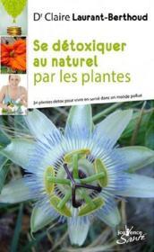 Se détoxiquer au naturel par les plantes ; 34 plantes detox pour vivre en santé dans un monde pollué - Couverture - Format classique
