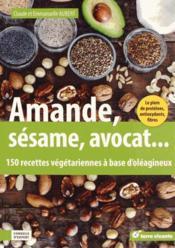 Amande, sésame, avocat... ; 150 recettes végétariennes à base d'oléagineux - Couverture - Format classique