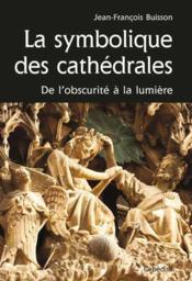 La symbolique des cathédrales ; de l'obscurite à la lumière - Couverture - Format classique