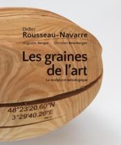 Didier Rousseau-Navarre ; les graines de l'art ; la sculpture mésologique - Couverture - Format classique