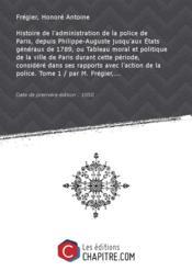 Histoire de l'administration de la police de Paris, depuis Philippe-Auguste jusqu'aux Etats généraux de 1789, ou Tableau moral et politique de la ville de Paris durant cette période, considéré dans ses rapports avec l'action de la police. Tome 1 / par M. Frégier,... [édition 1850] - Couverture - Format classique