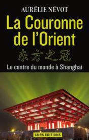 La couronne d'Orient ; le centre du monde à Shangai - Couverture - Format classique