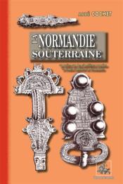 La Normandie souterraine ; ou notice sur des cimetières romains et francs explorés en Normandie - Couverture - Format classique