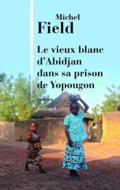 Le vieux blanc d'Abidjan dans sa prison de Yopougon - Couverture - Format classique