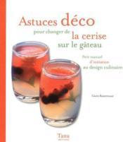ASTUCES DECO POUR CHANGER DE LA CERISE SUR LE GÂTEAU. Petit manuel d'initiation au design culinaire - Couverture - Format classique