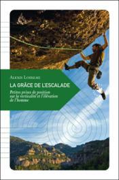 La grâce de l'escalade ; petites prises de position sur la verticalité et l'élévation de l'homme - Couverture - Format classique