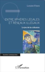 Entre sphères légales et réseaux illégaux ; le jeu de la collusion - Couverture - Format classique