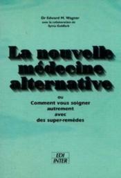 La nouvelle medecine alternative. ou comment vous soigner autrement avec des super-remedes - Couverture - Format classique