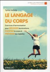 Le langage du corps ; exercices d'harmonisation pour décoder les émotions, pacifier le corps et prévenir les maladies - Couverture - Format classique