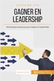 Comment gagner en leadership ? ; les clés pour inspirer et rassembler autour d'un projet commun - Couverture - Format classique