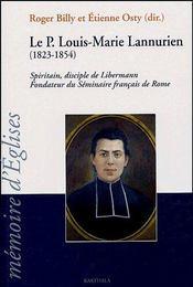Le père Louis-Marie Lannurien (1823-1854) ; spiritain, disciple de Libermann ; fondateur du séminaire francais de Rome - Couverture - Format classique