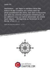 Déclaration... qui règle la manière d'élire des tuteurs et des curateurs aux enfans dont les pères possédoient des biens, tant dans le Royaume que dans les colonies [françaises d'Amérique], et qui défend à ceux qui seront émancipez de vendre leurs nègres... [Enregistrée au Parlement le 14 février 1722.] [Edition de 1722] - Couverture - Format classique