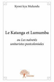 Le Katanga et Lumumba ou ou les naïvetés unitaristes postcoloniales - Couverture - Format classique