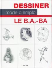 Dessiner mode d'emploi ; le B.A.-BA - Couverture - Format classique