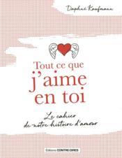 Tout ce que j'aime en toi ; le cahier de notre histoire d'amour - Couverture - Format classique