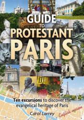 Guide to protestant Paris ; ten excursions to discover the evangelical heritage of Paris - Couverture - Format classique
