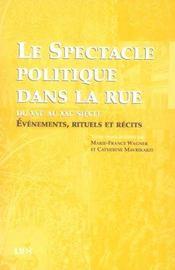 Le spectacle politique dans la rue du XVIe au XXI siècle ; évènements, rituels et récits - Intérieur - Format classique