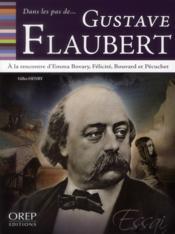 Dans Les Pas De... ; Gustave Flaubert ; A La Rencontre D'Emma Bovary, Félicité, Bouvard Et Pécuchet - Couverture - Format classique