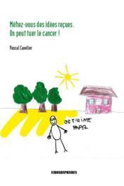 Méfiez-vous des idées reçues ; on peut tuer le cancer ! - Couverture - Format classique