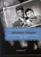 Défendre l'Empire ; des conflits oubliés à l'oubli des combattants, 1945-2010 - Couverture - Format classique