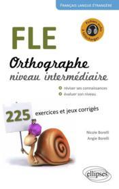 FLE ; orthographe ; 225 exercices et jeux corrigés ; niveau intermédiaire - Couverture - Format classique