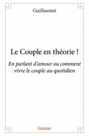 Le couple en théorie ! en parlant d'amour ou comment vivre le couple au quotidien - Couverture - Format classique