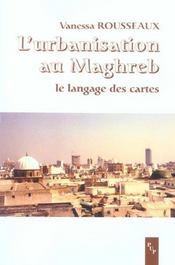 L'Urbanisation Au Maghreb ; Le Langage Des Cartes - Intérieur - Format classique