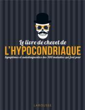 Le livre de chevet de l'hypocondriaque ; symptômes et autodiagnostics des 300 maladies qui font peur - Couverture - Format classique