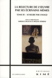 La relecture de l'oeuvre par ses écrivains même t.3 - Couverture - Format classique